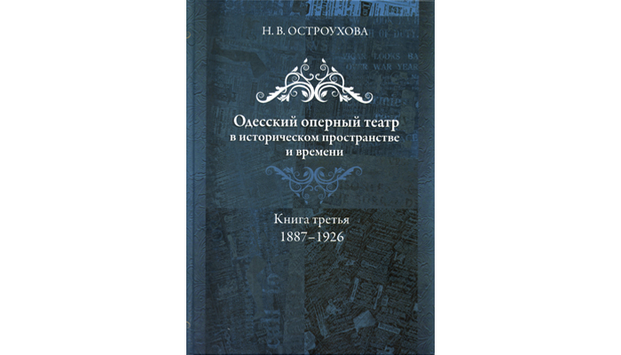 Odessa Opera Theater in the historical space and time: in 3 books. Book Three 1887–1926. Ostroukhova N.V.